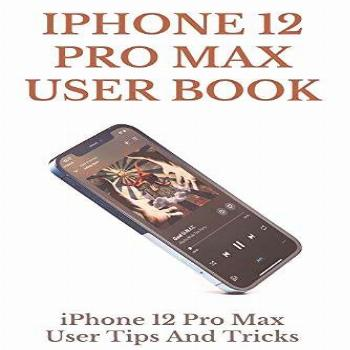 iPhone 12 Pro Max User Book: iPhone 12 Pro Max User Tips And
