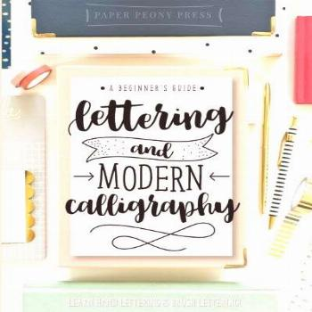 Lettering and Modern Calligraphy: A Beginner's Guide: Learn